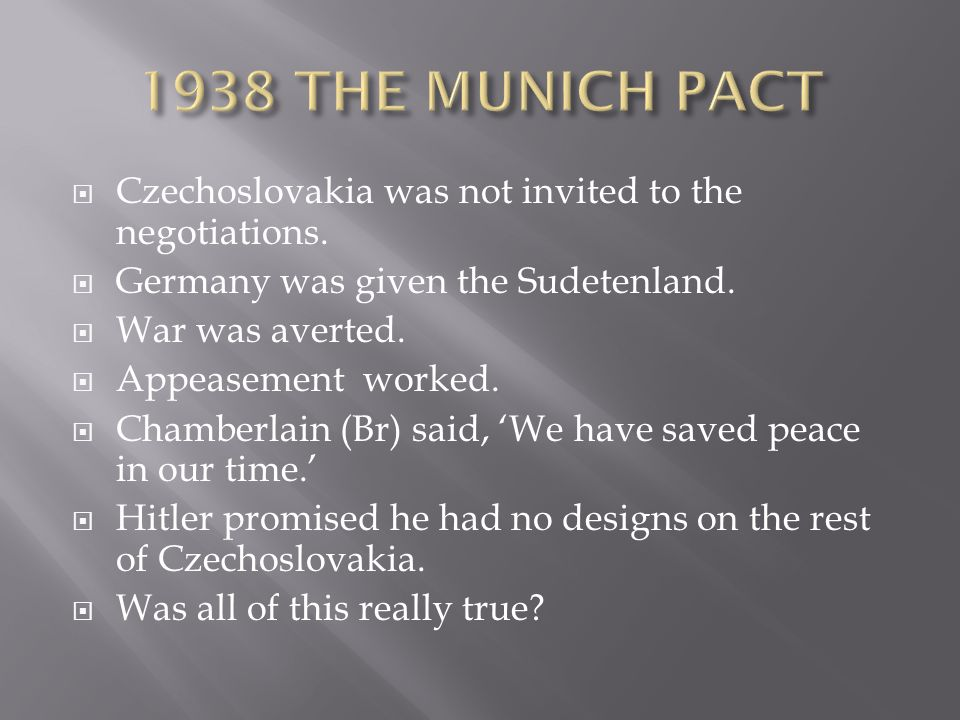 1938 THE MUNICH PACT Czechoslovakia was not invited to the negotiations. Germany was given the Sudetenland.