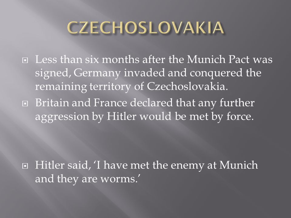 CZECHOSLOVAKIA Less than six months after the Munich Pact was signed, Germany invaded and conquered the remaining territory of Czechoslovakia.