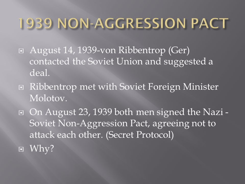 1939 NON-AGGRESSION PACT August 14, 1939-von Ribbentrop (Ger) contacted the Soviet Union and suggested a deal.