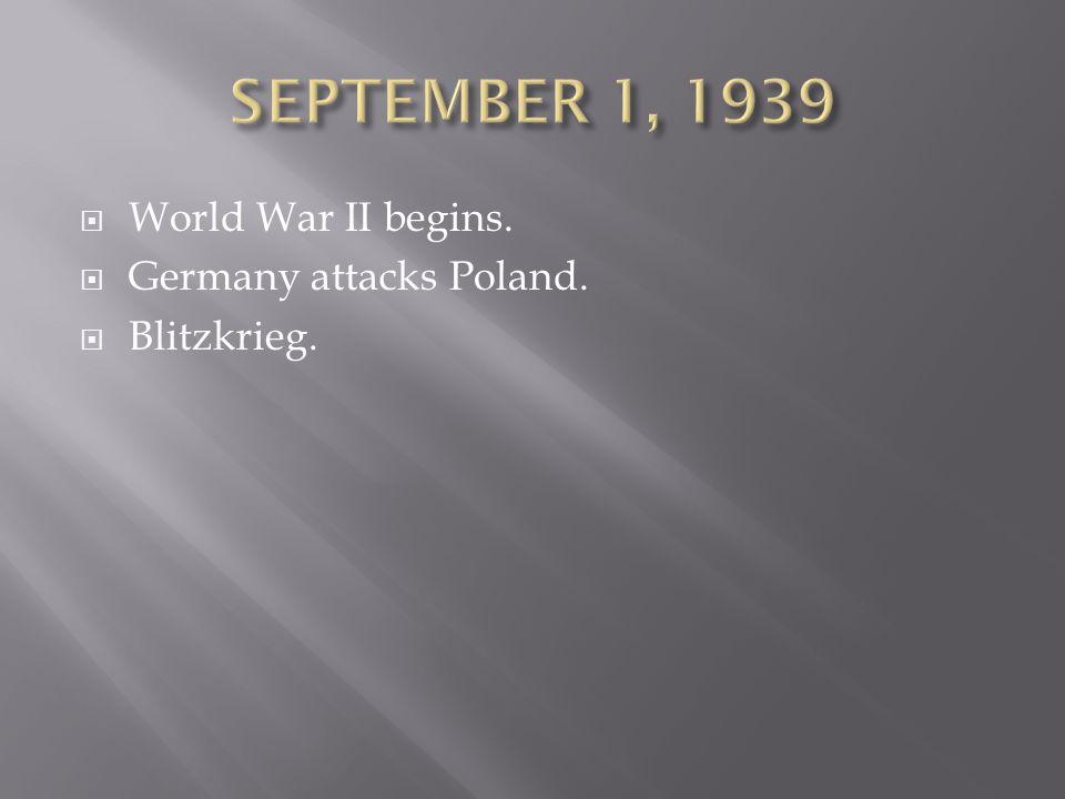 SEPTEMBER 1, 1939 World War II begins. Germany attacks Poland.