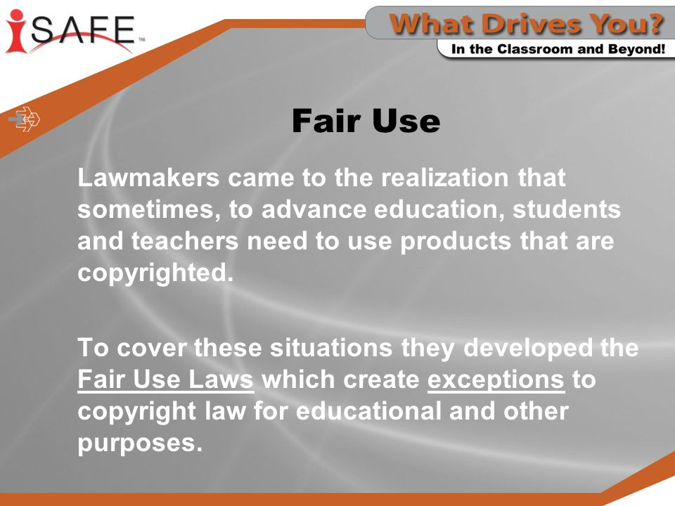 Fair Use Lawmakers came to the realization that sometimes, to advance education, students and teachers need to use products that are copyrighted.