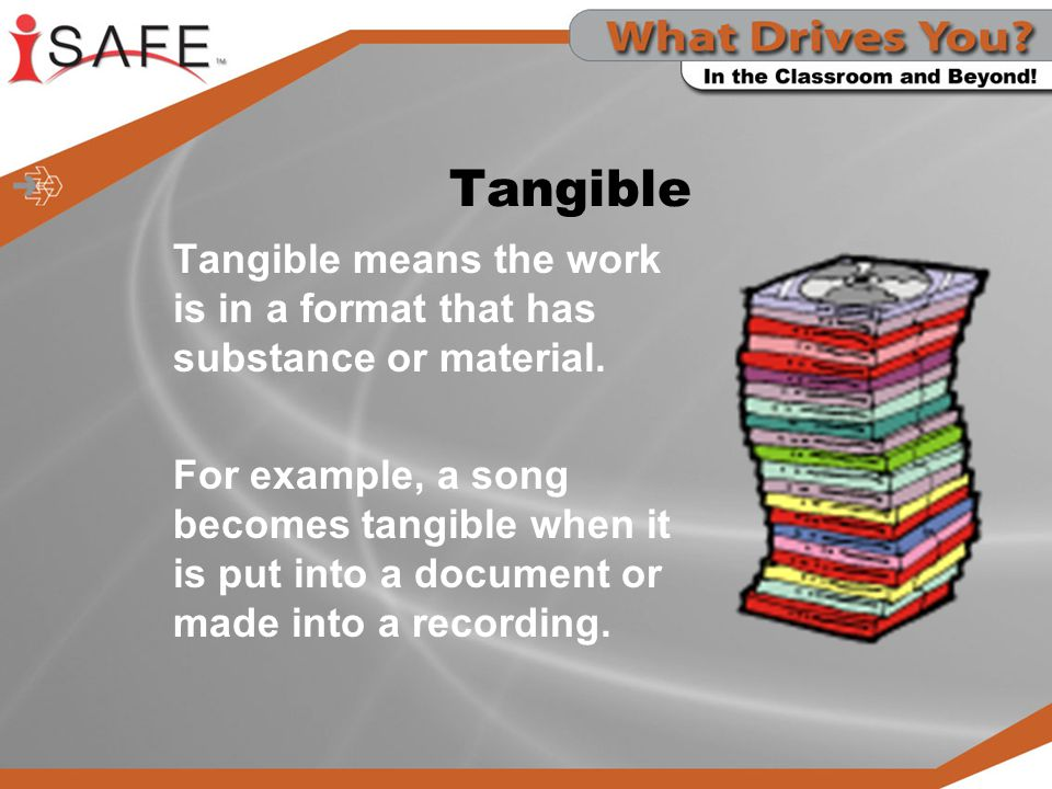 Tangible Tangible means the work is in a format that has substance or material.