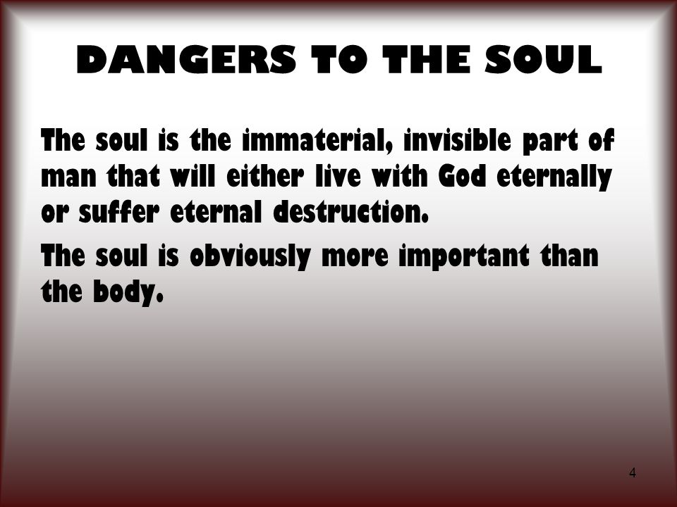 DANGERS TO THE SOUL The soul is the immaterial, invisible part of man that will either live with God eternally or suffer eternal destruction.