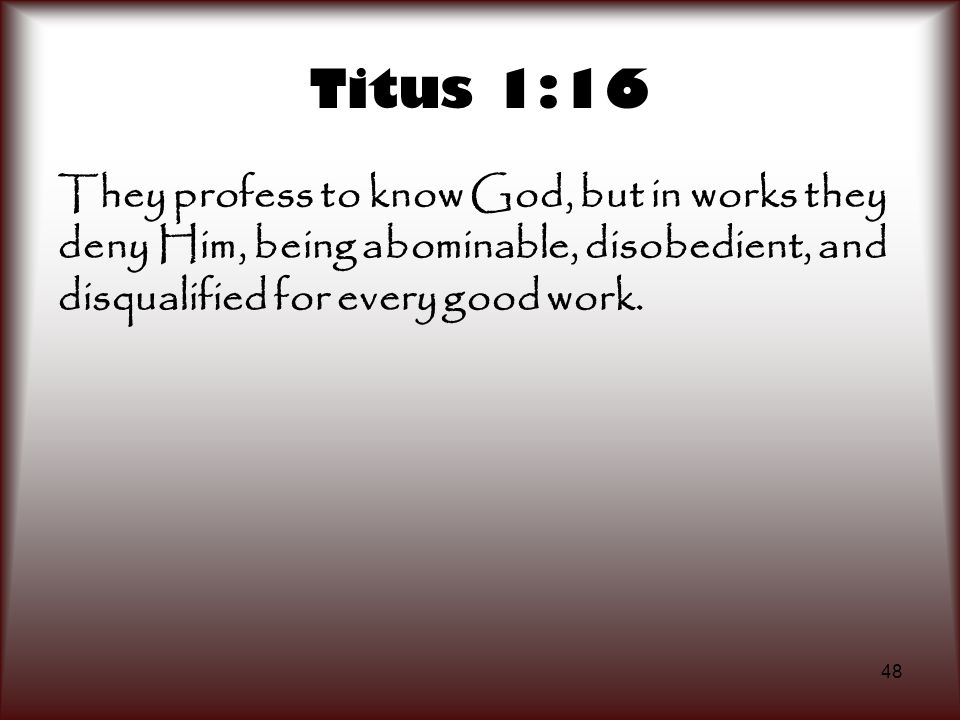 Titus 1:16 They profess to know God, but in works they deny Him, being abominable, disobedient, and disqualified for every good work.
