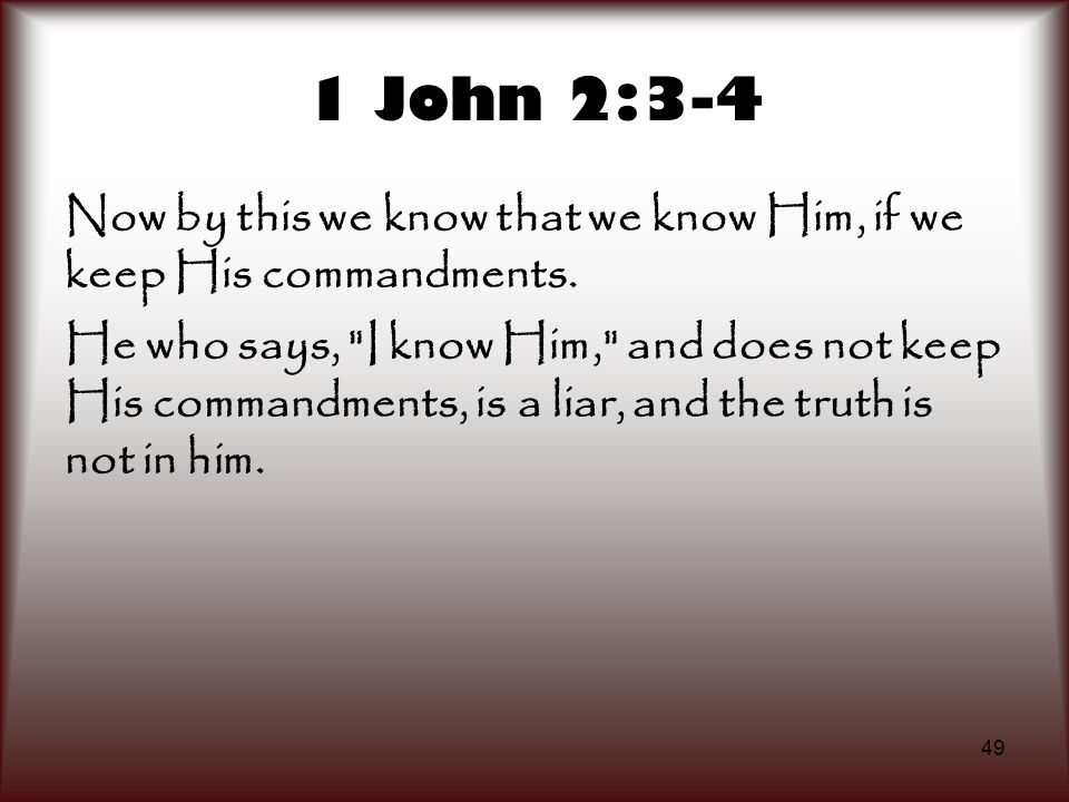 1 John 2:3-4 Now by this we know that we know Him, if we keep His commandments.