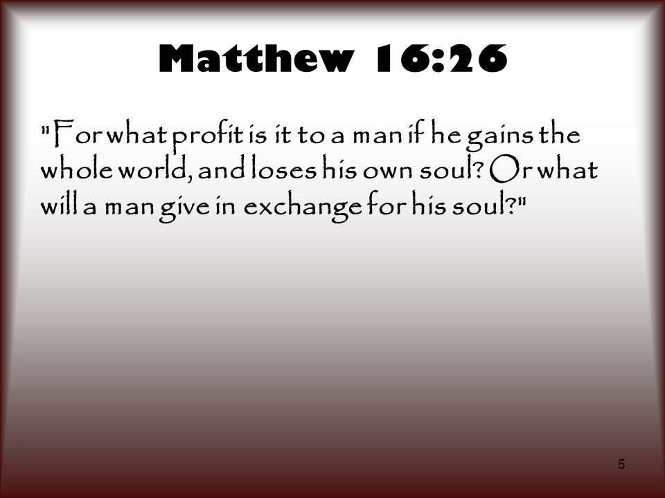 Matthew 16:26 For what profit is it to a man if he gains the whole world, and loses his own soul.