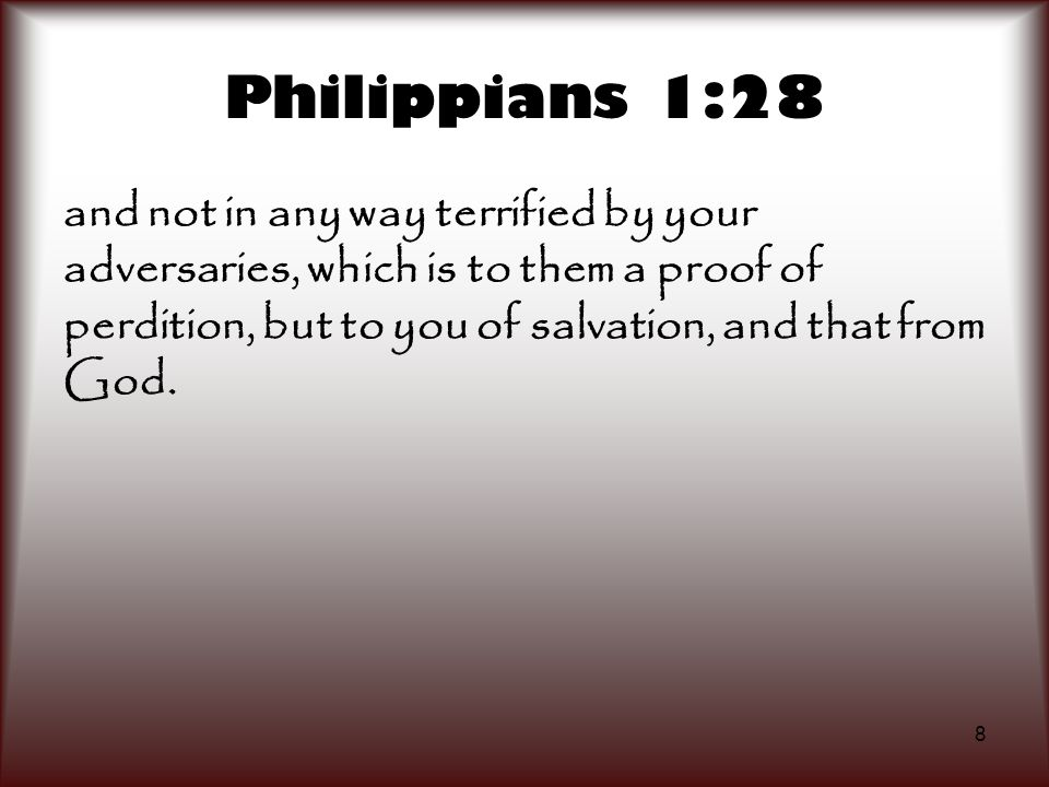 Philippians 1:28 and not in any way terrified by your adversaries, which is to them a proof of perdition, but to you of salvation, and that from God.