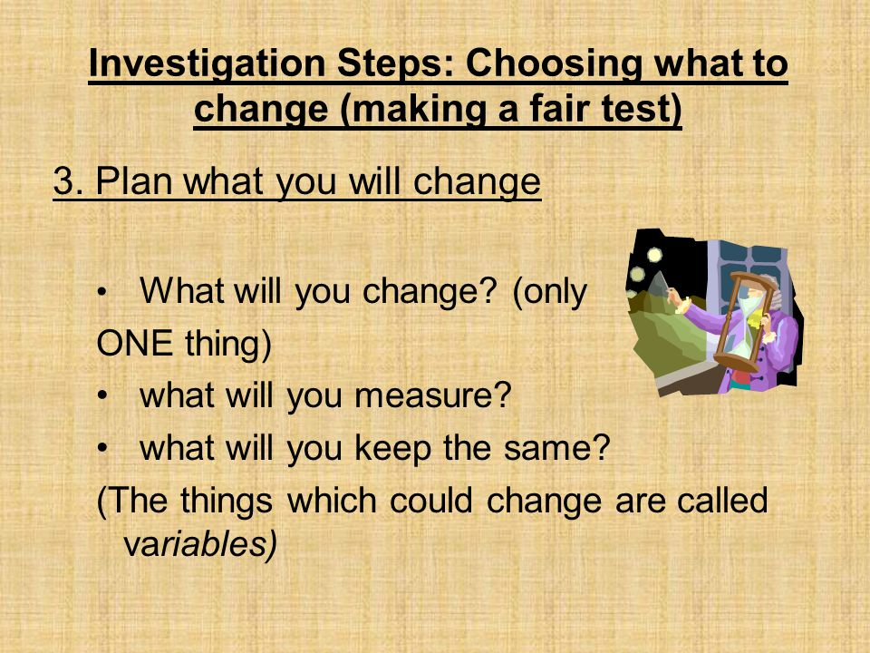 Investigation Steps: Choosing what to change (making a fair test)