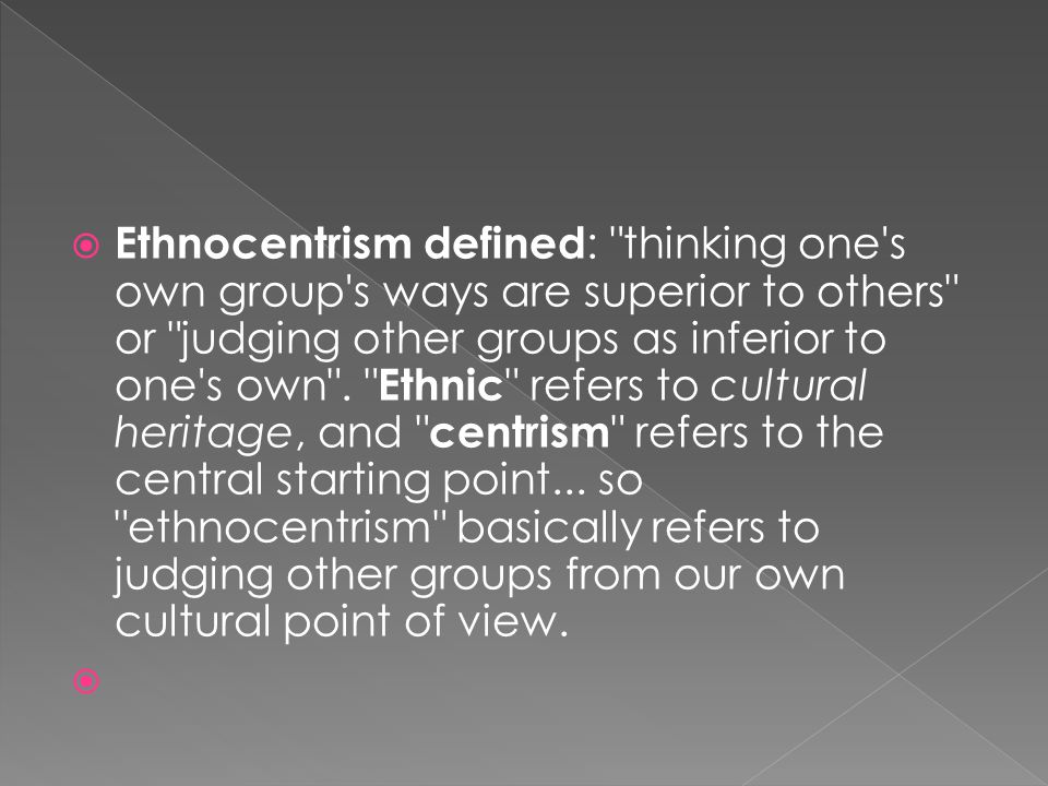 Ethnocentrism defined: thinking one s own group s ways are superior to others or judging other groups as inferior to one s own . Ethnic refers to cultural heritage, and centrism refers to the central starting point... so ethnocentrism basically refers to judging other groups from our own cultural point of view.