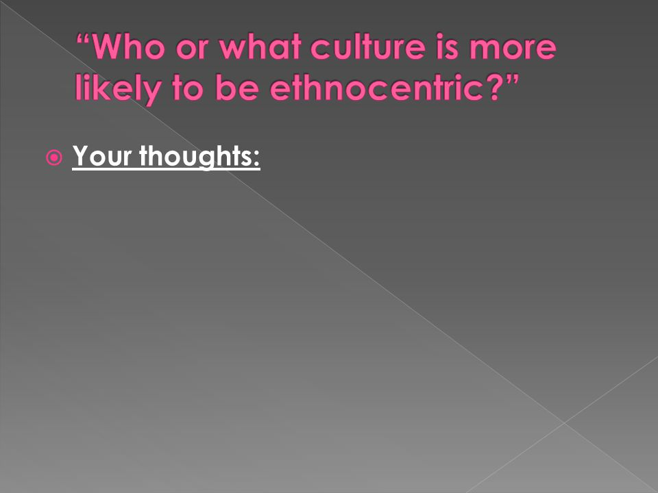 Who or what culture is more likely to be ethnocentric
