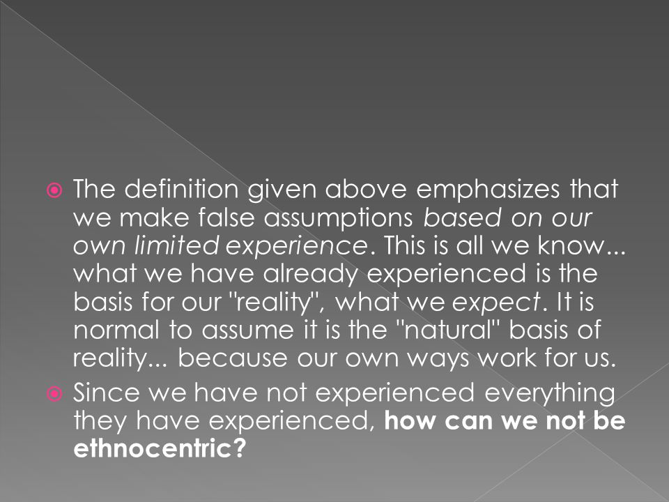 The definition given above emphasizes that we make false assumptions based on our own limited experience. This is all we know... what we have already experienced is the basis for our reality , what we expect. It is normal to assume it is the natural basis of reality... because our own ways work for us.
