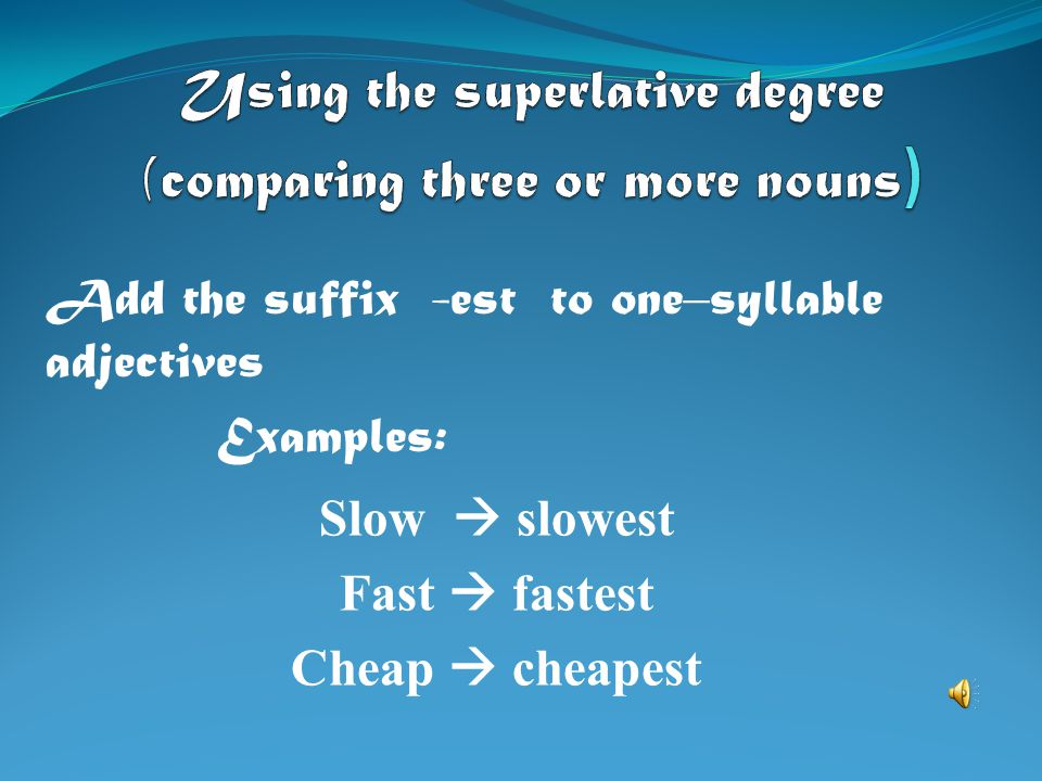Using the superlative degree (comparing three or more nouns)