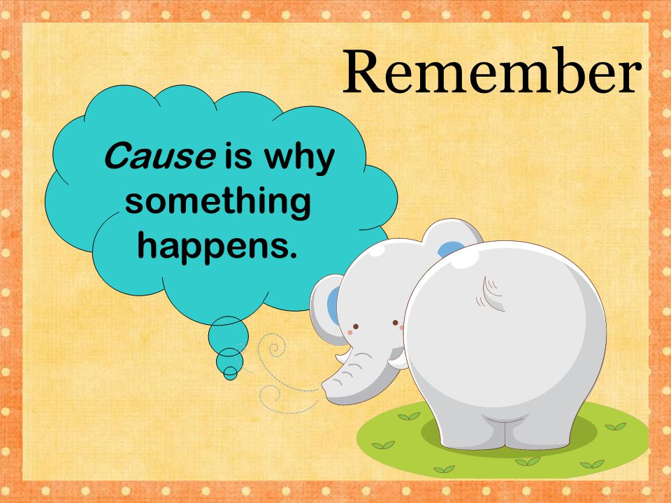 Cause is why something happens.