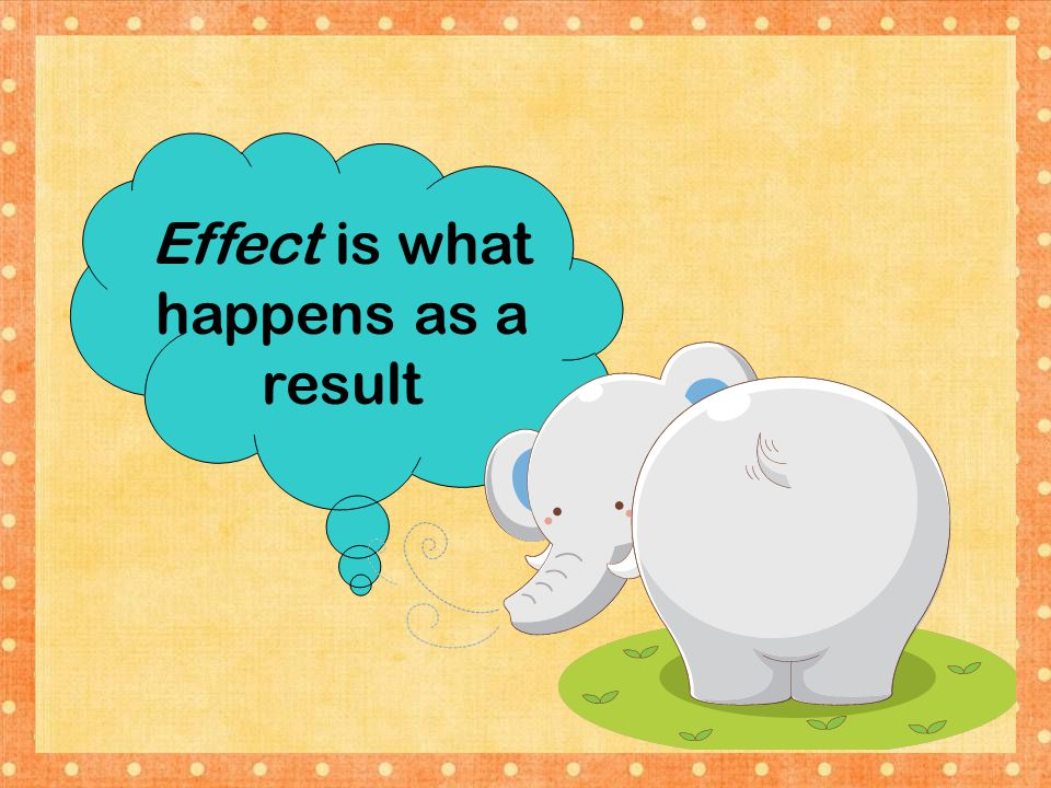 Effect is what happens as a result