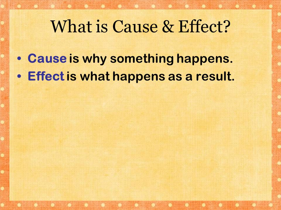 What is Cause & Effect Cause is why something happens.