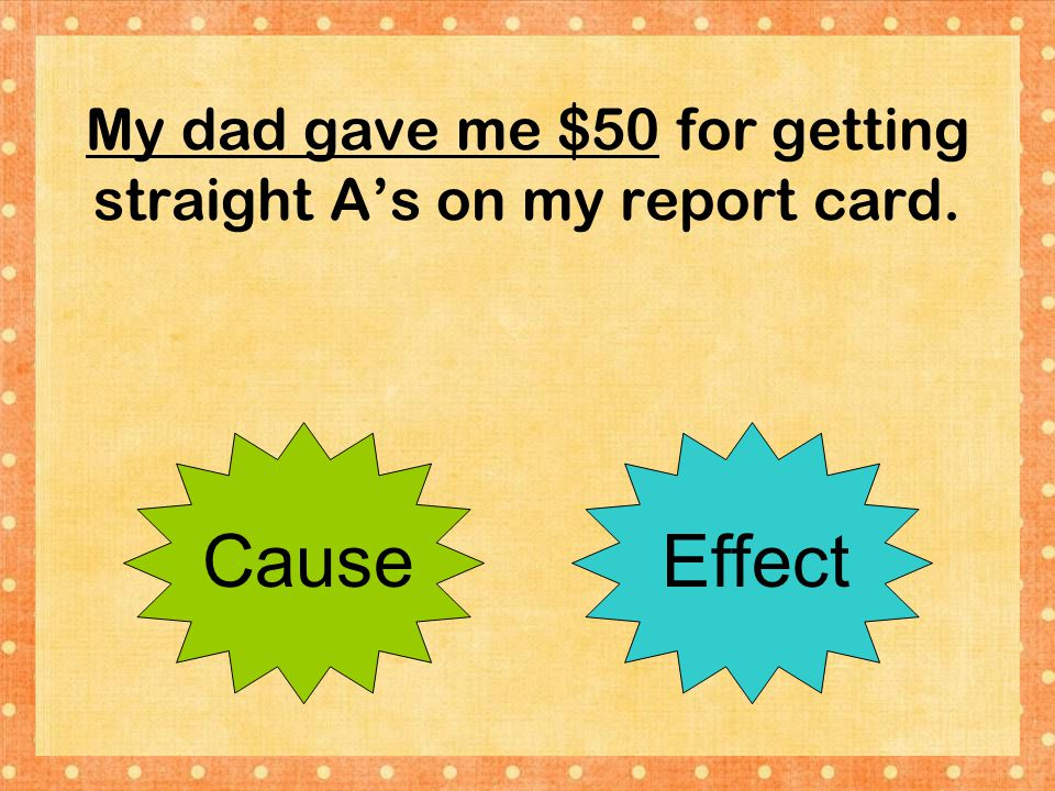 My dad gave me $50 for getting straight A's on my report card.