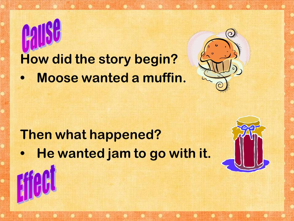 Cause Effect How did the story begin Moose wanted a muffin.