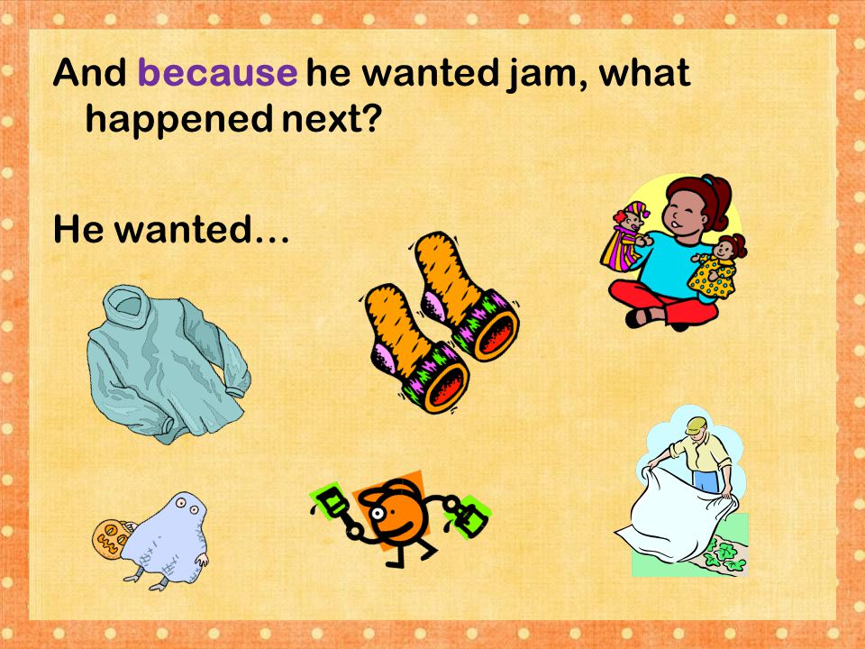 And because he wanted jam, what happened next He wanted…