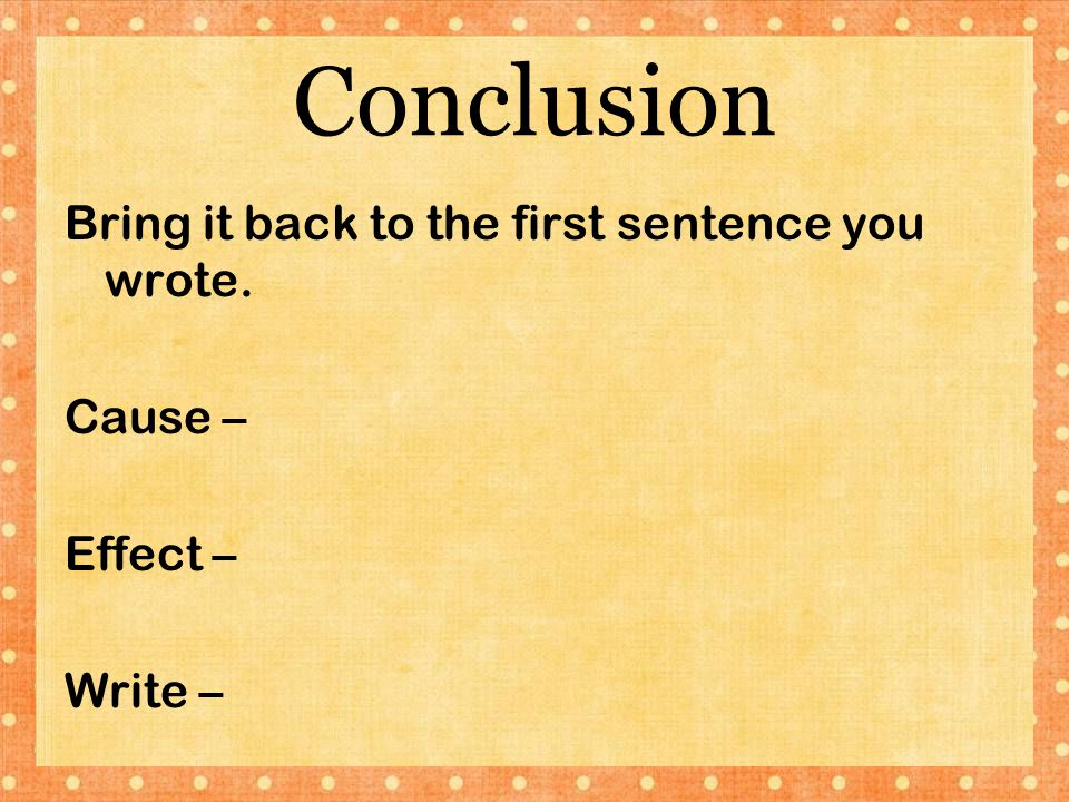 Conclusion Bring it back to the first sentence you wrote. Cause – Effect – Write –