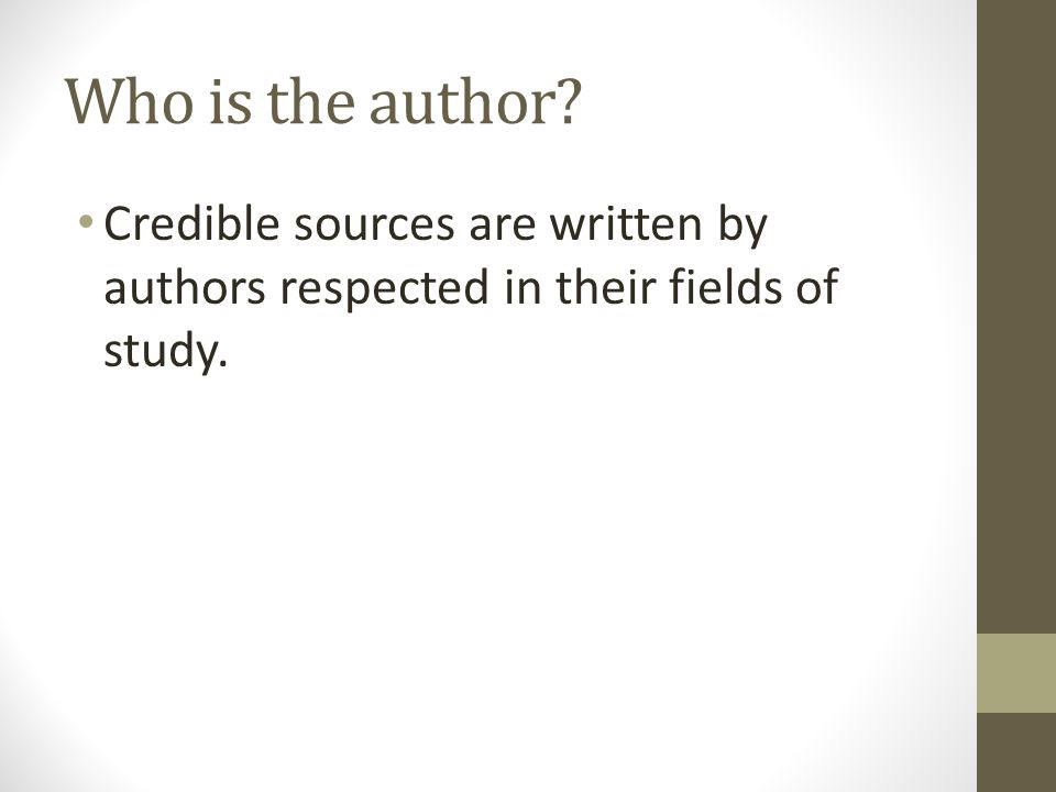 Who is the author Credible sources are written by authors respected in their fields of study.
