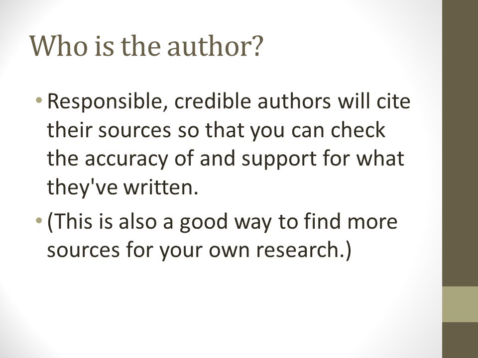 Who is the author Responsible, credible authors will cite their sources so that you can check the accuracy of and support for what they ve written.