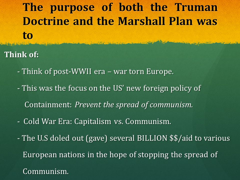 The purpose of both the Truman Doctrine and the Marshall Plan was to