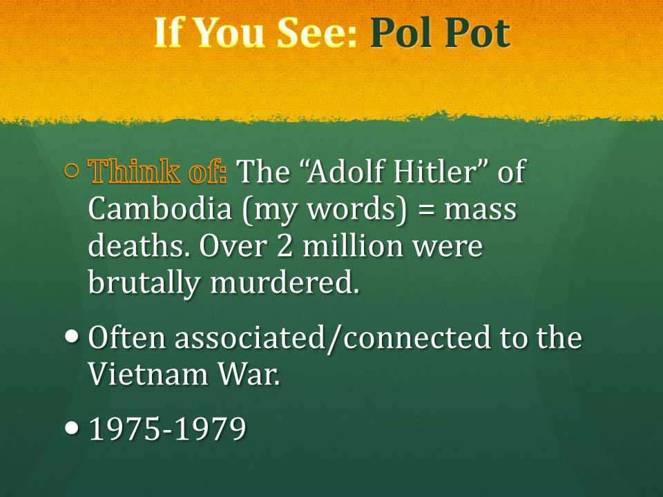 If You See: Pol Pot Think of: The Adolf Hitler of Cambodia (my words) = mass deaths. Over 2 million were brutally murdered.