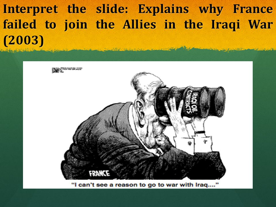 Interpret the slide: Explains why France failed to join the Allies in the Iraqi War (2003)
