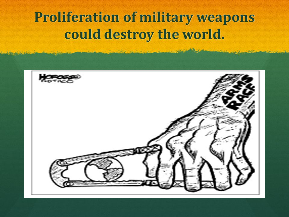 Proliferation of military weapons could destroy the world.