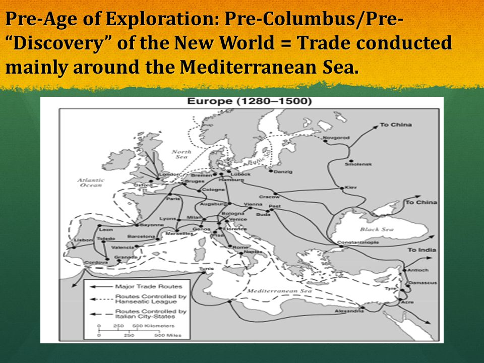 Pre-Age of Exploration: Pre-Columbus/Pre- Discovery of the New World = Trade conducted mainly around the Mediterranean Sea.