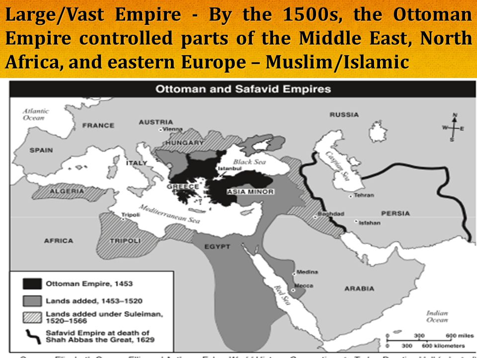 Large/Vast Empire - By the 1500s, the Ottoman Empire controlled parts of the Middle East, North Africa, and eastern Europe – Muslim/Islamic
