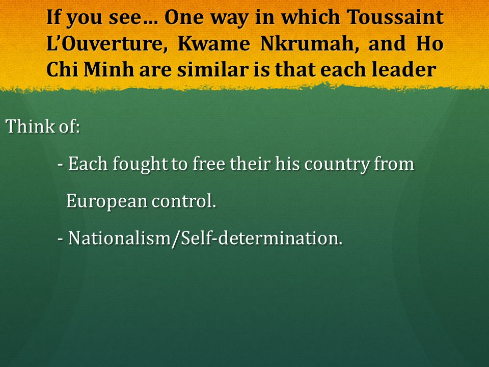 If you see… One way in which Toussaint L'Ouverture, Kwame Nkrumah, and Ho Chi Minh are similar is that each leader