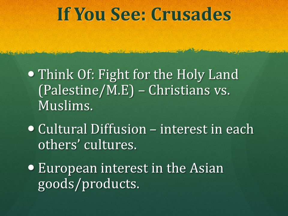 If You See: Crusades Think Of: Fight for the Holy Land (Palestine/M.E) – Christians vs. Muslims.