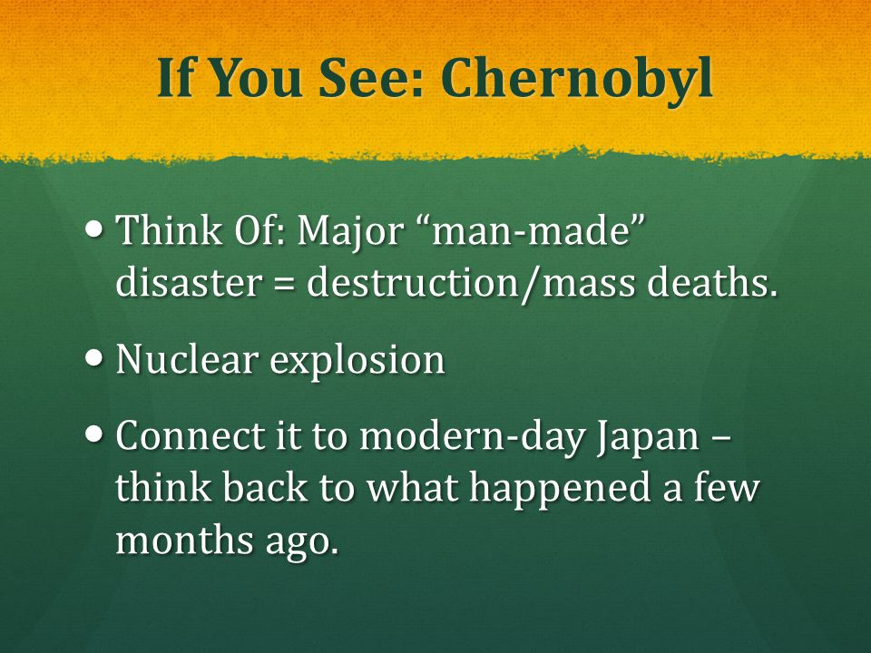 If You See: Chernobyl Think Of: Major man-made disaster = destruction/mass deaths. Nuclear explosion.