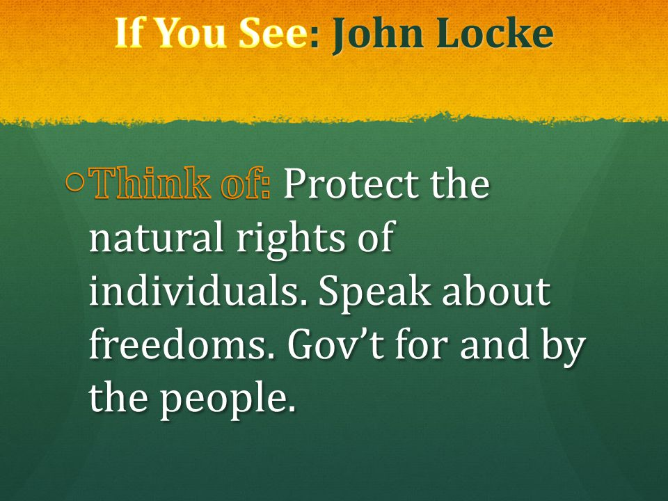 If You See: John Locke Think of: Protect the natural rights of individuals.