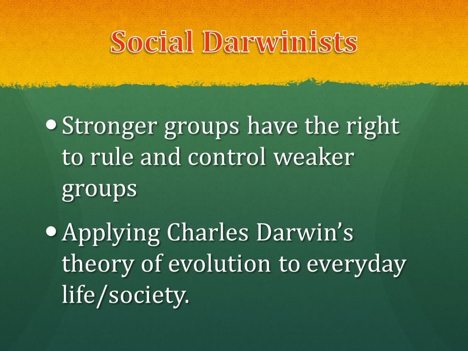 Social Darwinists Stronger groups have the right to rule and control weaker groups.