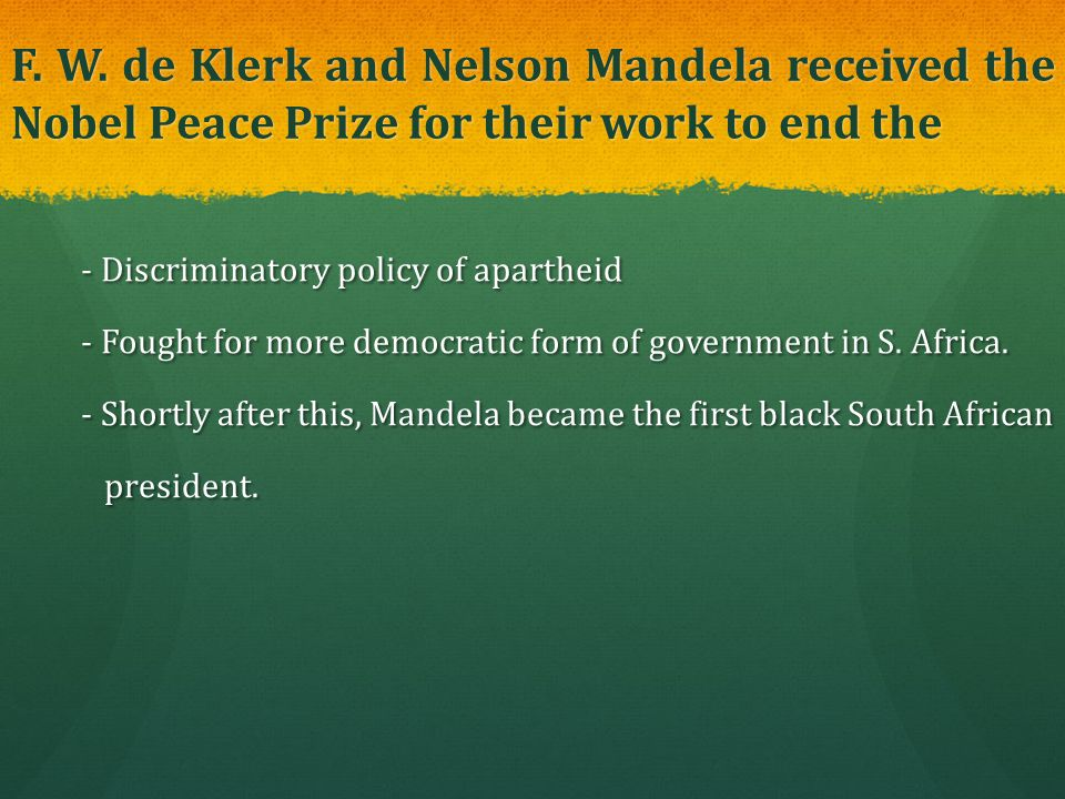 F. W. de Klerk and Nelson Mandela received the Nobel Peace Prize for their work to end the