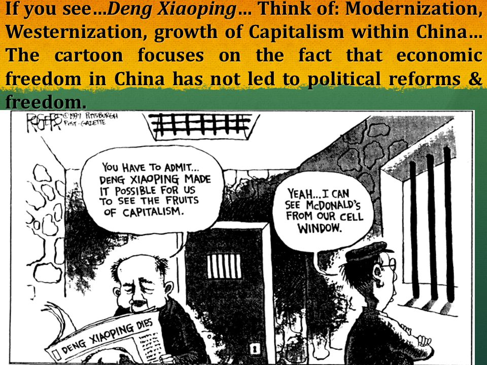 If you see…Deng Xiaoping… Think of: Modernization, Westernization, growth of Capitalism within China… The cartoon focuses on the fact that economic freedom in China has not led to political reforms & freedom.