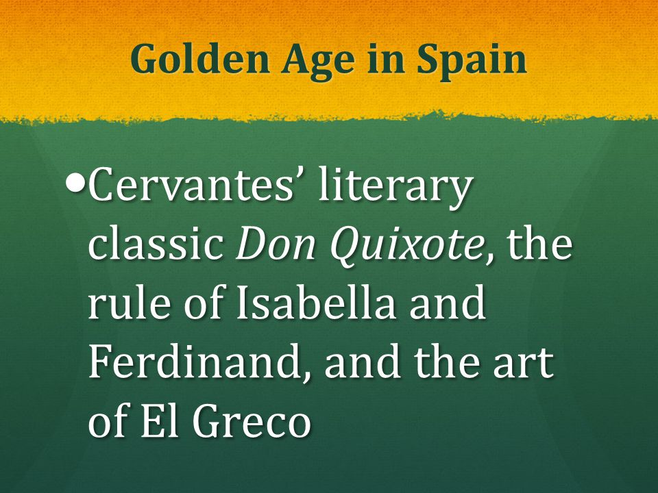 Golden Age in Spain Cervantes' literary classic Don Quixote, the rule of Isabella and Ferdinand, and the art of El Greco.