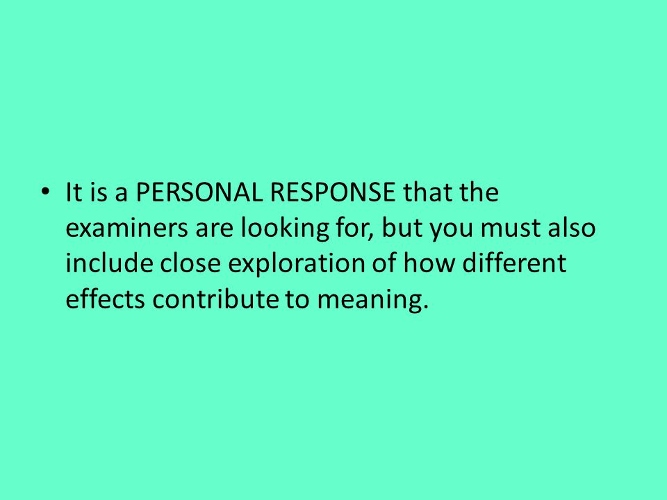It is a PERSONAL RESPONSE that the examiners are looking for, but you must also include close exploration of how different effects contribute to meaning.