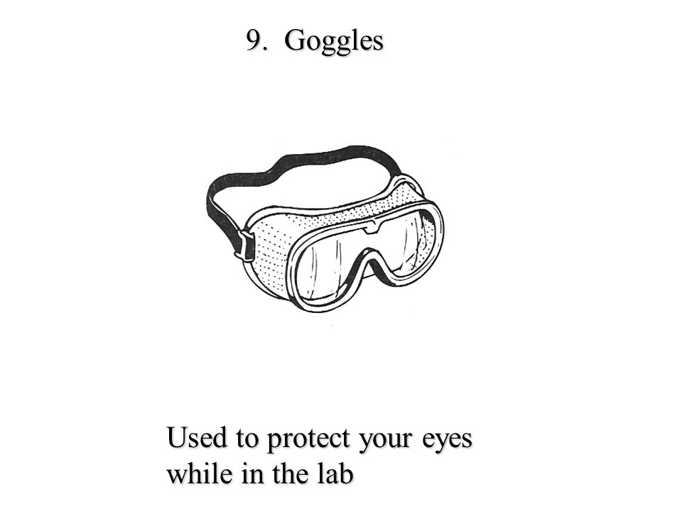 9. Goggles Used to protect your eyes while in the lab