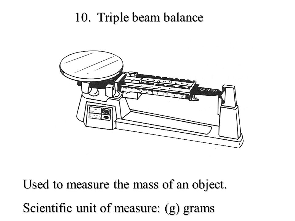 10. Triple beam balance Used to measure the mass of an object.
