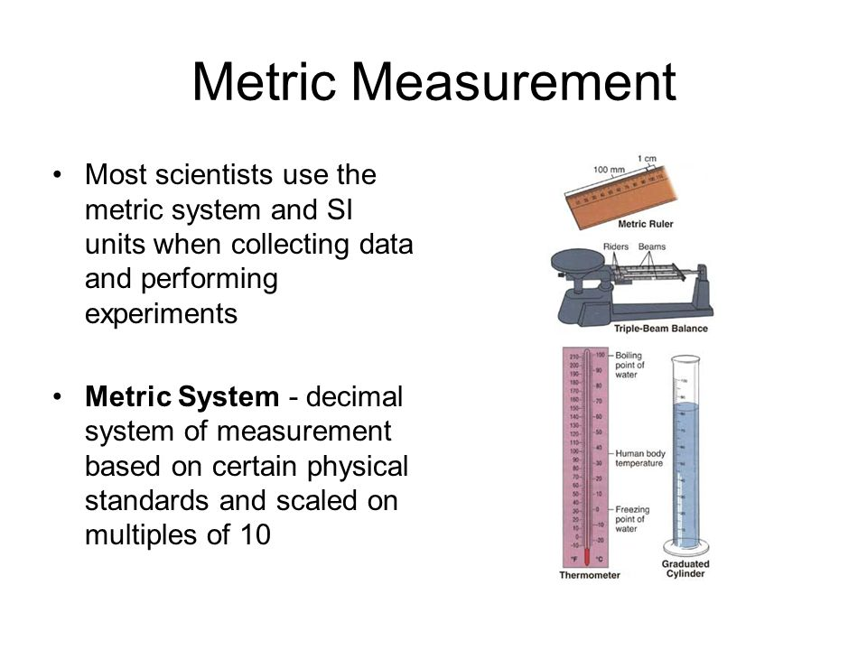 Metric Measurement Most scientists use the metric system and SI units when collecting data and performing experiments.