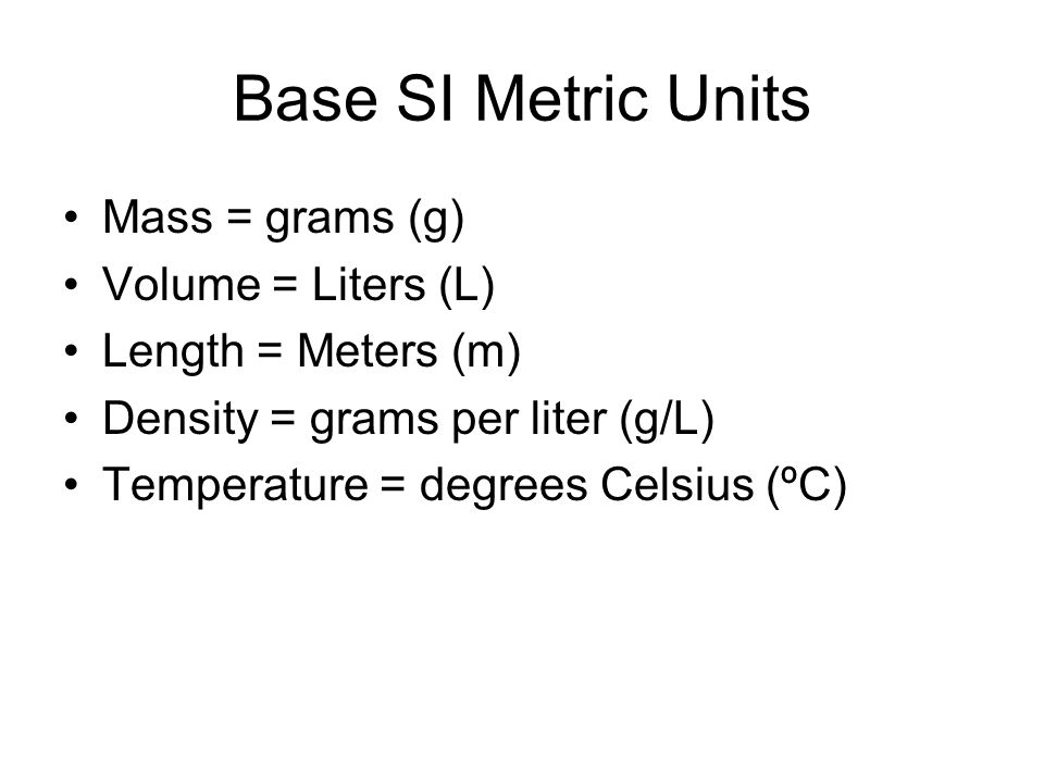 Base SI Metric Units Mass = grams (g) Volume = Liters (L)