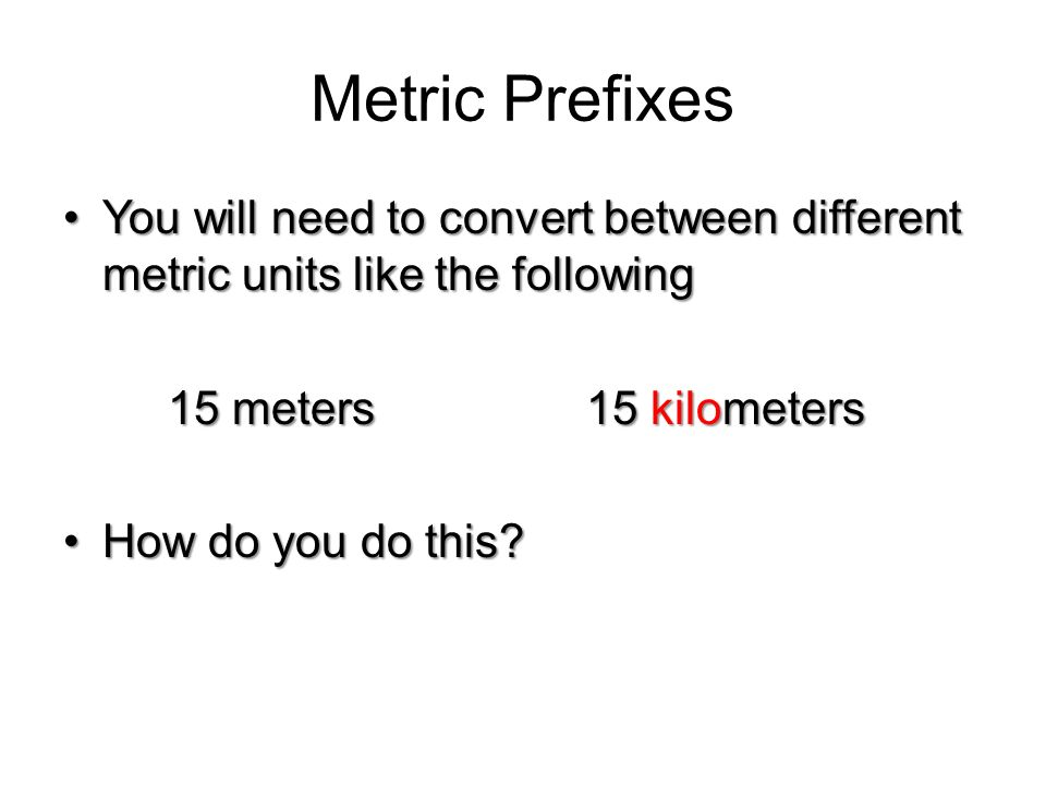 Metric Prefixes You will need to convert between different metric units like the following. 15 meters 15 kilometers.