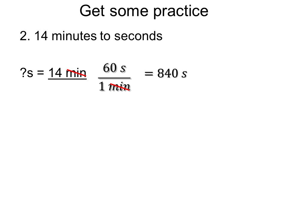 Get some practice 2. 14 minutes to seconds s = 14 min