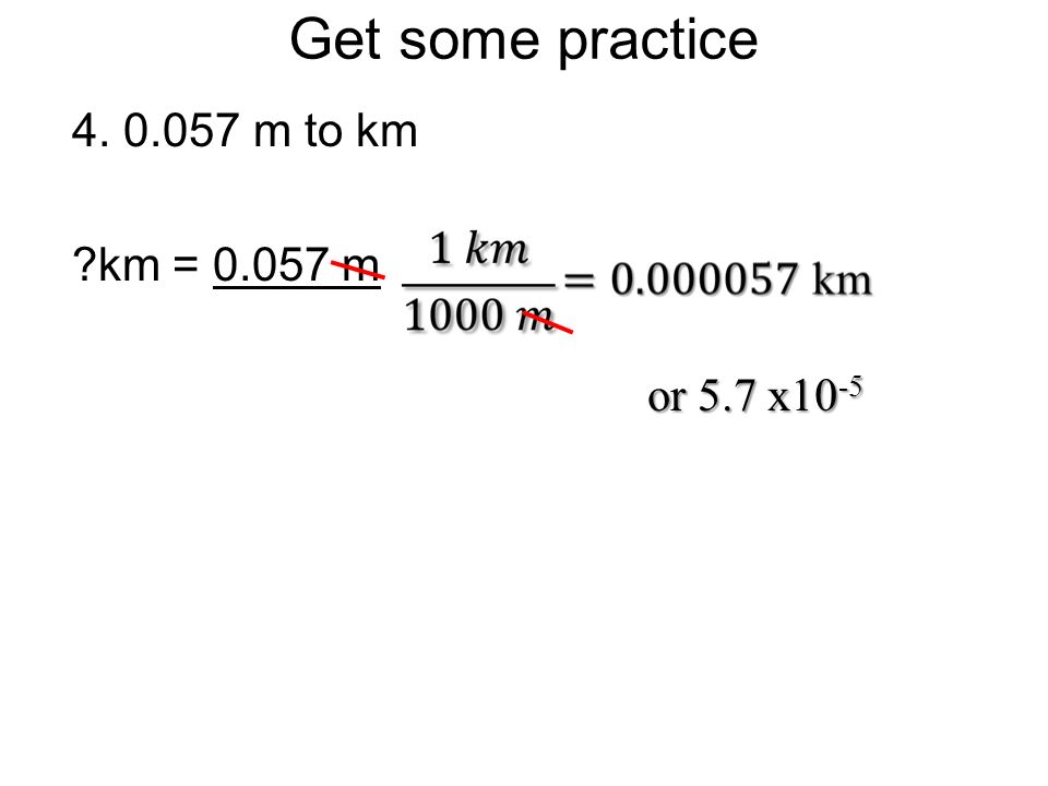 Get some practice 4. 0.057 m to km km = 0.057 m or 5.7 x10-5