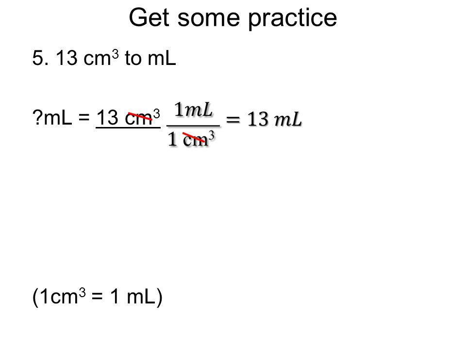 Get some practice 5. 13 cm3 to mL mL = 13 cm3 (1cm3 = 1 mL)