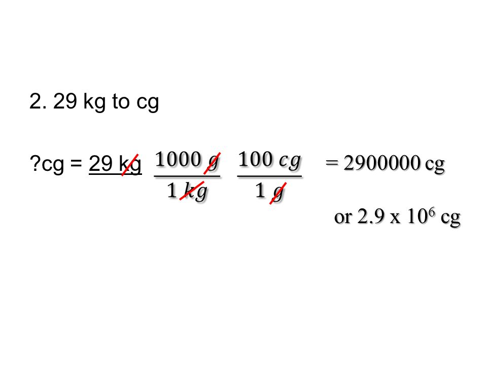 2. 29 kg to cg cg = 29 kg = 2900000 cg or 2.9 x 106 cg