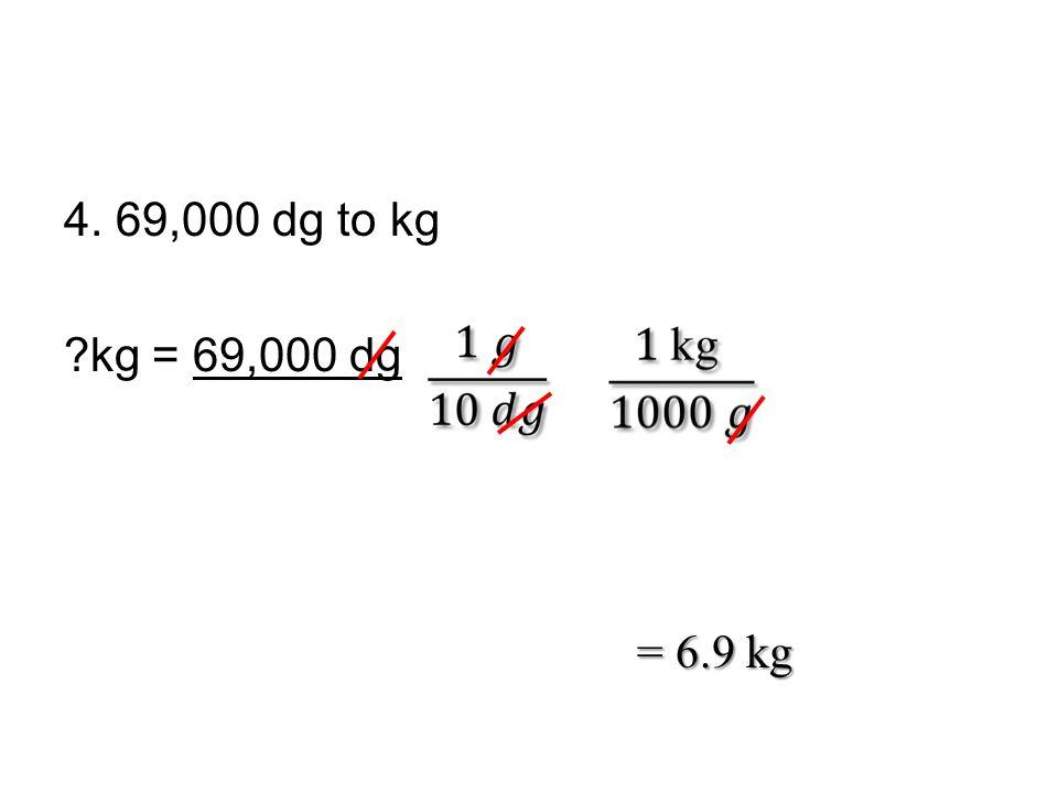 4. 69,000 dg to kg kg = 69,000 dg = 6.9 kg